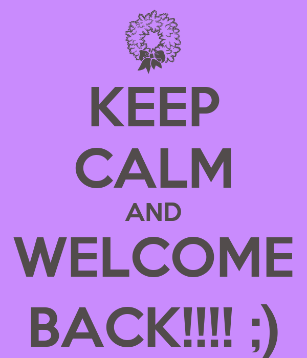 KEEP CALM AND WELCOME BACK!!!! ;)