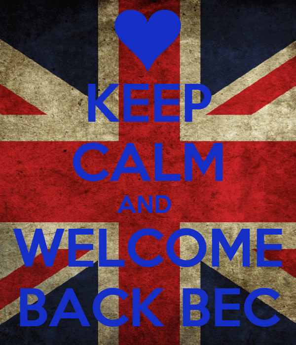 KEEP CALM AND  WELCOME BACK BEC