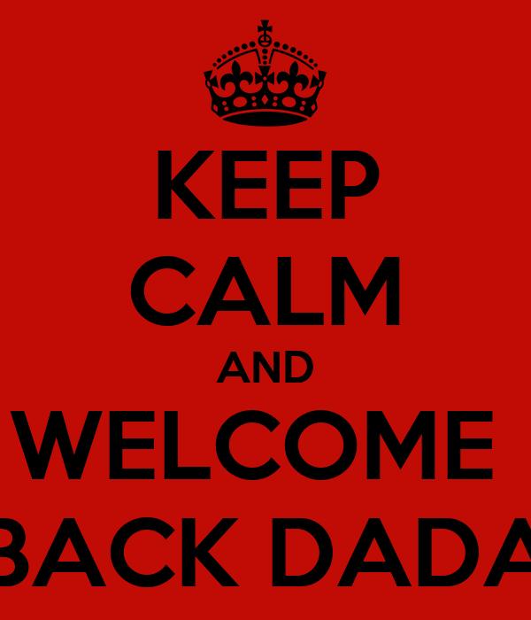 KEEP CALM AND WELCOME  BACK DADA