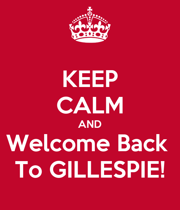 KEEP CALM AND Welcome Back  To GILLESPIE!