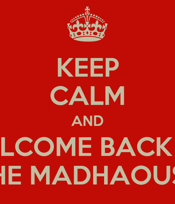KEEP CALM AND WELCOME BACK TO THE MADHAOUSE