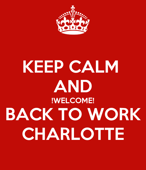 KEEP CALM  AND !WELCOME! BACK TO WORK CHARLOTTE