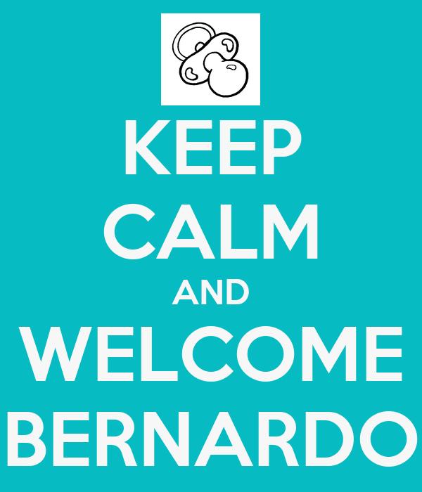 KEEP CALM AND WELCOME BERNARDO