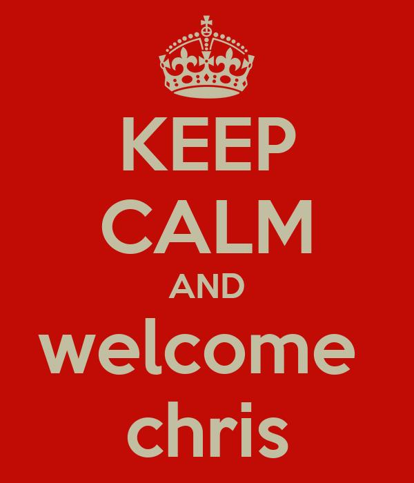 KEEP CALM AND welcome  chris