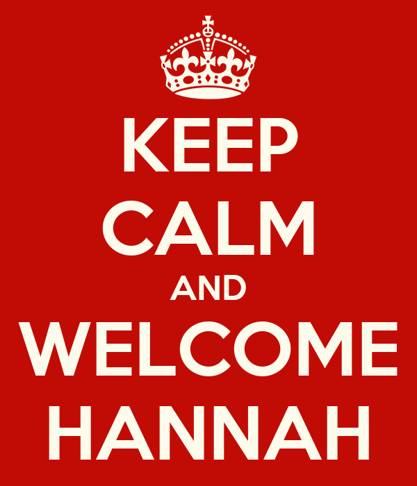 KEEP CALM AND WELCOME HANNAH