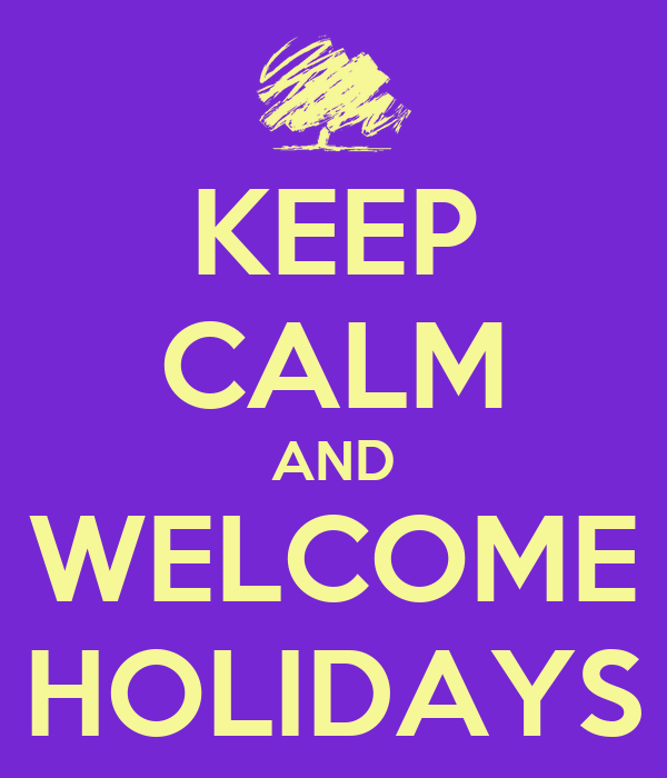 KEEP CALM AND WELCOME HOLIDAYS