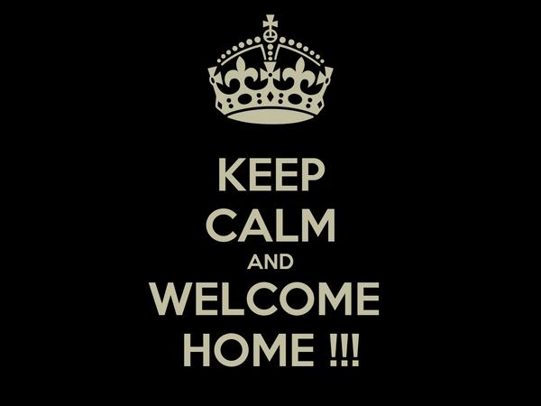 KEEP CALM AND WELCOME  HOME !!!