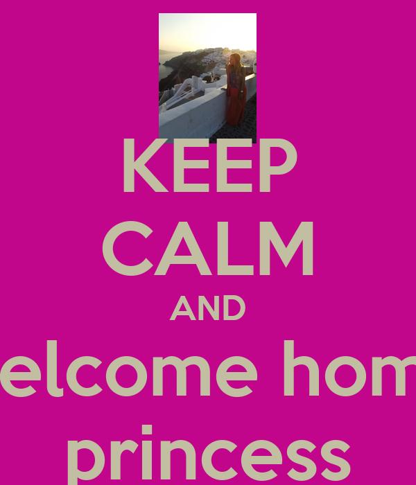 KEEP CALM AND welcome home princess