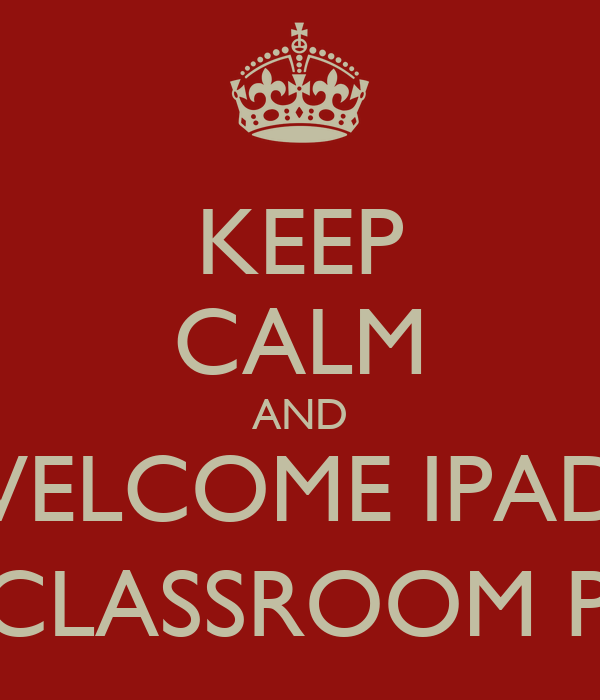 KEEP CALM AND WELCOME IPADS IN THE CLASSROOM PROJECT