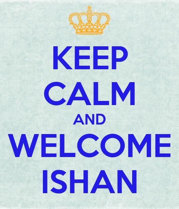 KEEP CALM AND WELCOME ISHAN