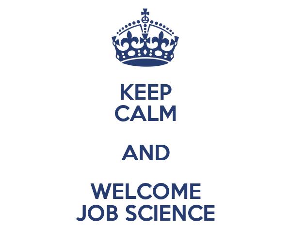KEEP CALM AND WELCOME JOB SCIENCE