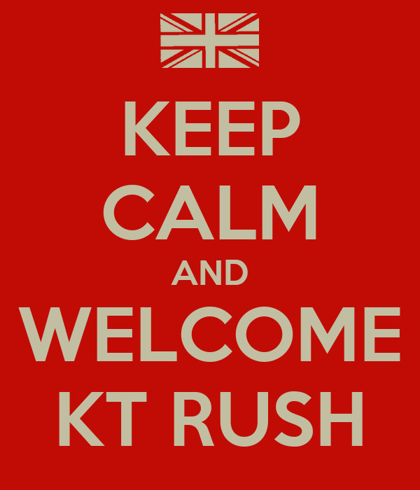 KEEP CALM AND WELCOME KT RUSH