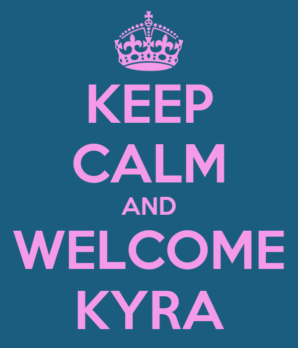 KEEP CALM AND WELCOME KYRA