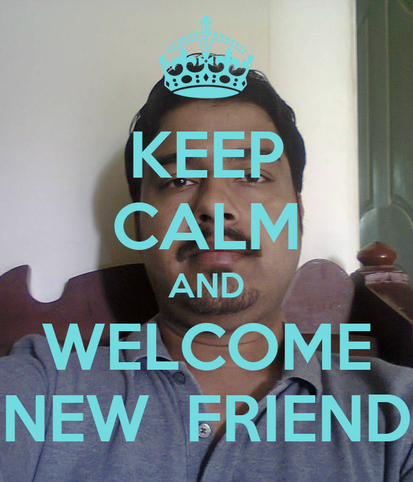 KEEP CALM AND WELCOME NEW  FRIEND