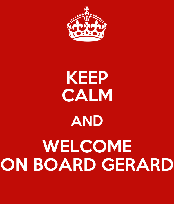 KEEP CALM AND WELCOME ON BOARD GERARD