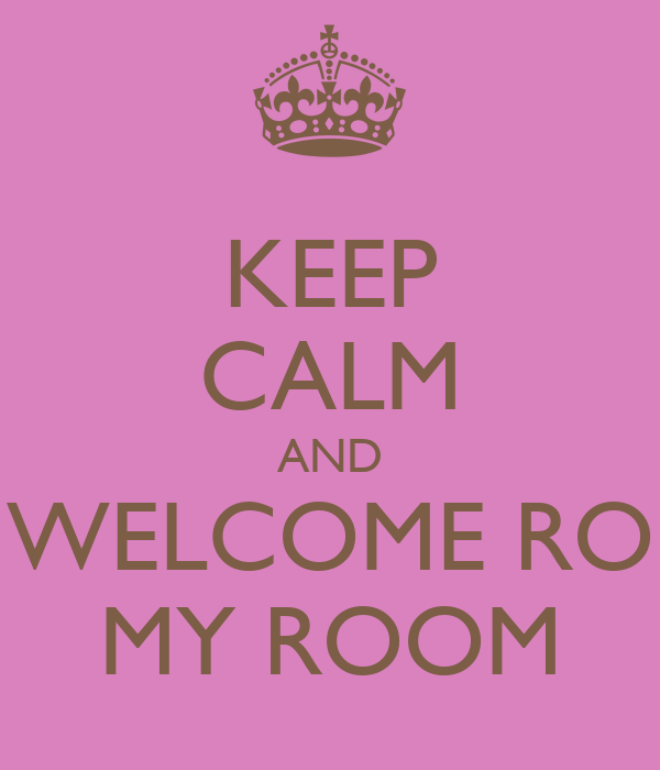 KEEP CALM AND WELCOME RO MY ROOM