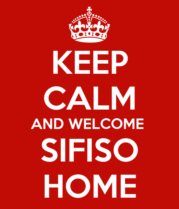 KEEP CALM AND WELCOME  SIFISO HOME