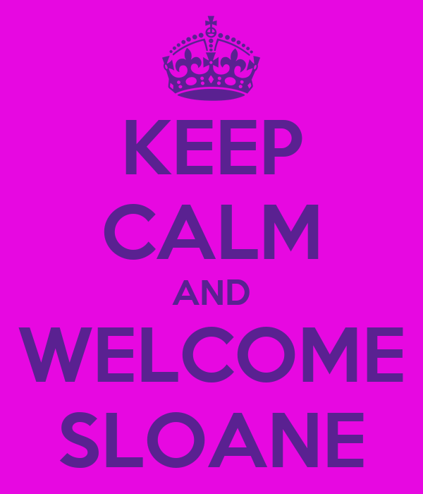 KEEP CALM AND WELCOME SLOANE