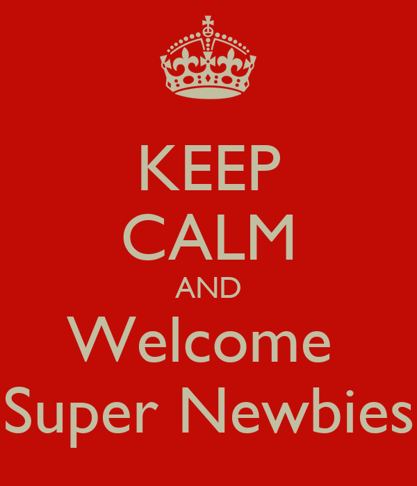KEEP CALM AND Welcome  Super Newbies