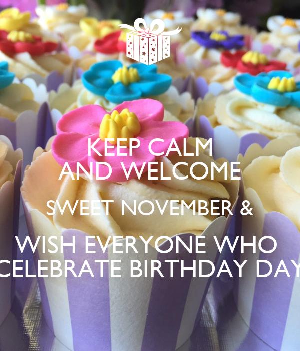 KEEP CALM AND WELCOME  SWEET NOVEMBER &  WISH EVERYONE WHO  CELEBRATE BIRTHDAY DAY