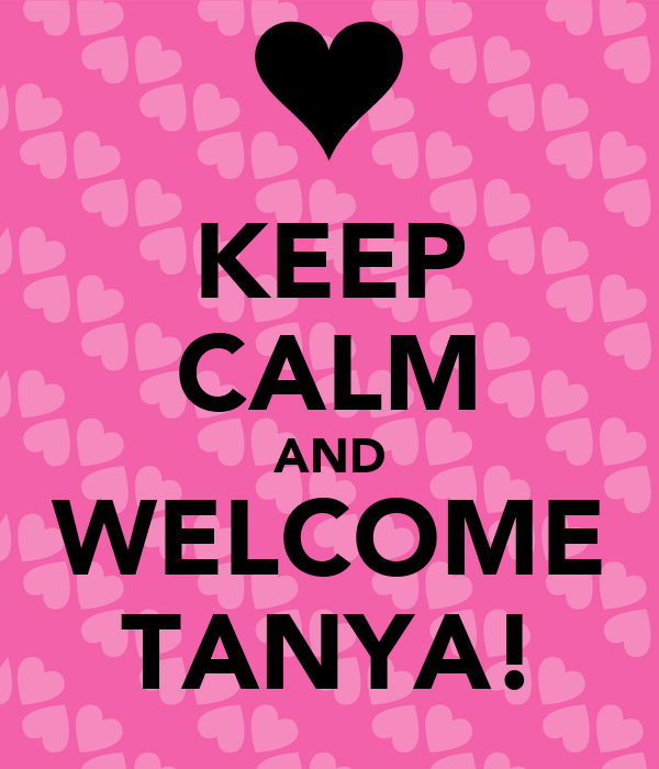 KEEP CALM AND WELCOME TANYA!
