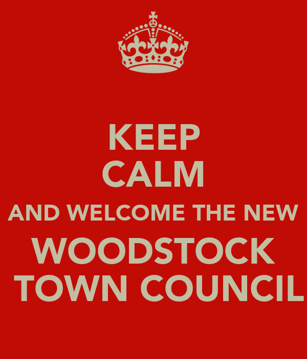 KEEP CALM AND WELCOME THE NEW WOODSTOCK  TOWN COUNCIL