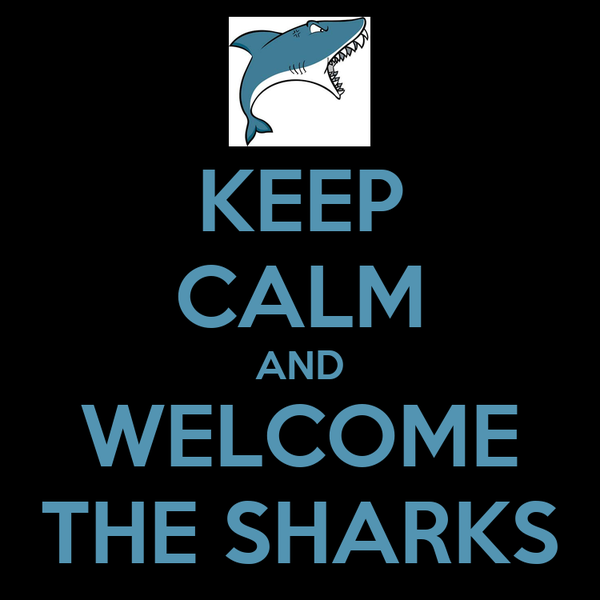 KEEP CALM AND WELCOME THE SHARKS