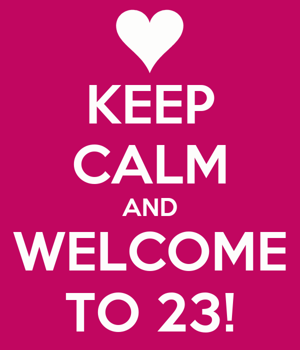 KEEP CALM AND WELCOME TO 23!