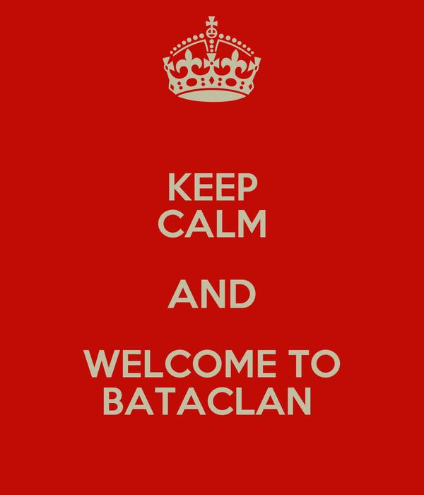 KEEP CALM AND WELCOME TO BATACLAN