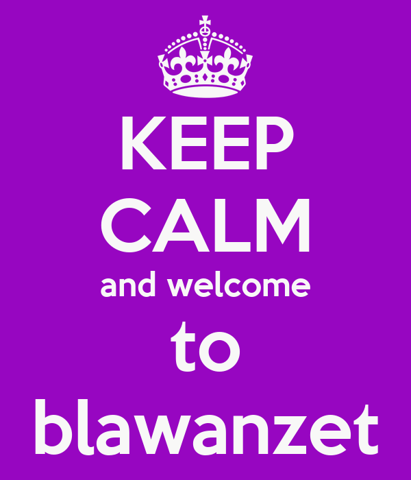 KEEP CALM and welcome to blawanzet