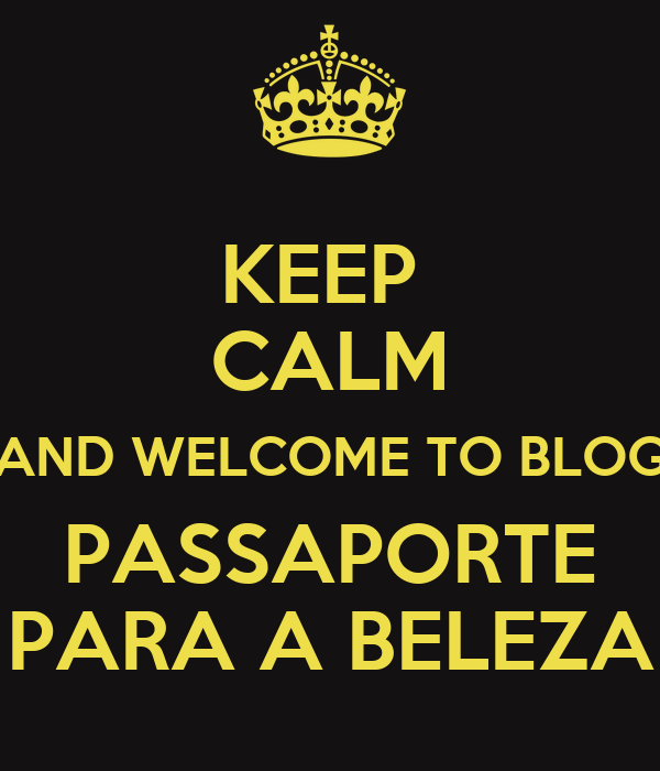 KEEP  CALM AND WELCOME TO BLOG PASSAPORTE PARA A BELEZA