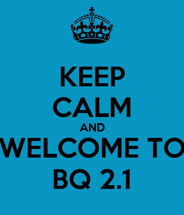 KEEP CALM AND WELCOME TO BQ 2.1