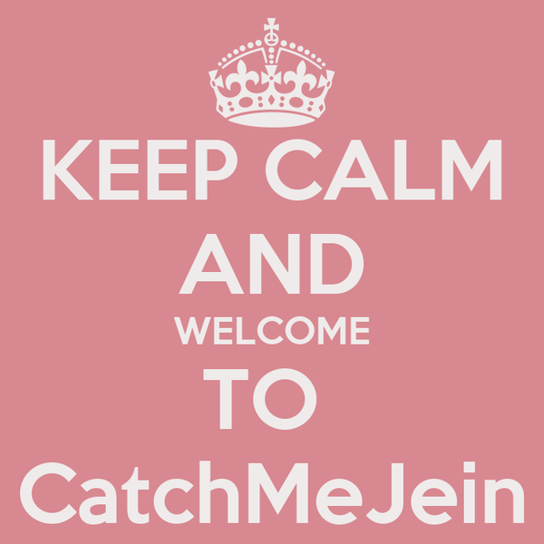 KEEP CALM AND WELCOME TO  CatchMeJein