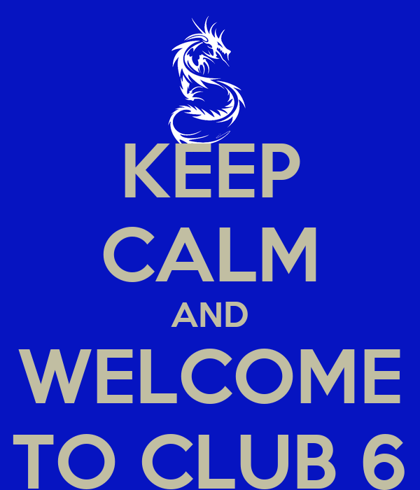 KEEP CALM AND WELCOME TO CLUB 6