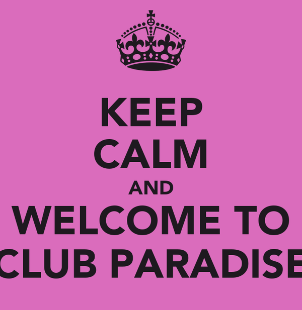 KEEP CALM AND WELCOME TO CLUB PARADISE
