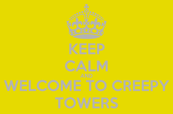KEEP CALM AND WELCOME TO CREEPY TOWERS