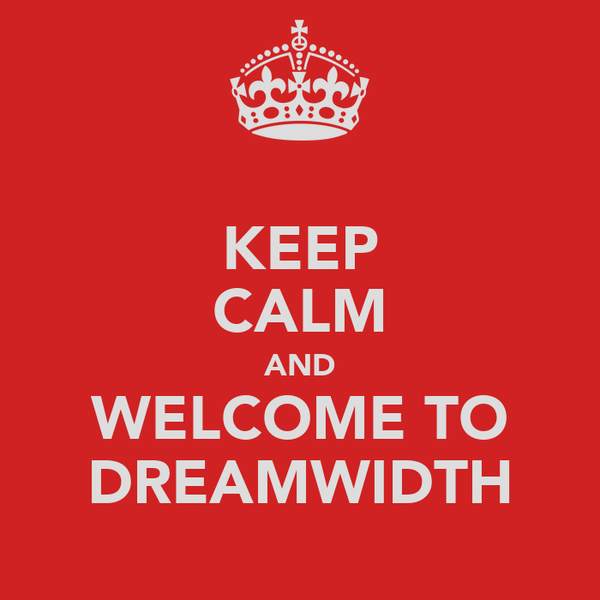 KEEP CALM AND WELCOME TO DREAMWIDTH
