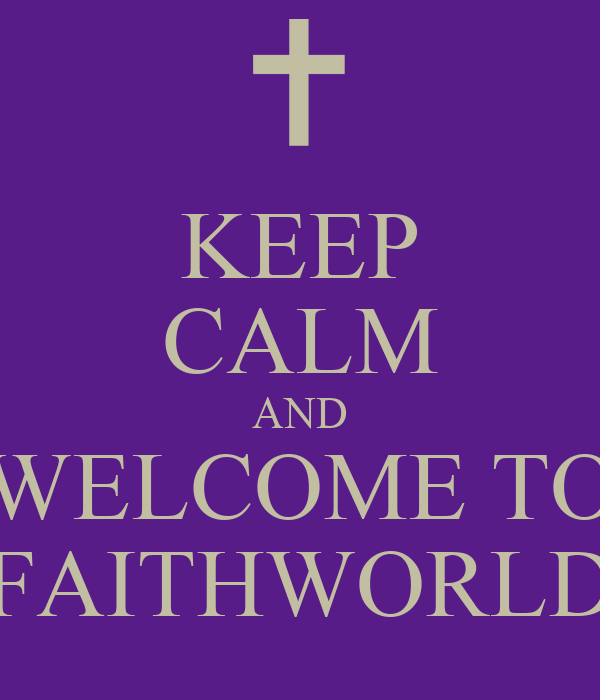 KEEP CALM AND WELCOME TO FAITHWORLD