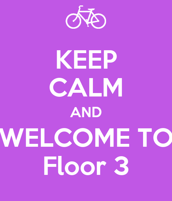 KEEP CALM AND WELCOME TO Floor 3