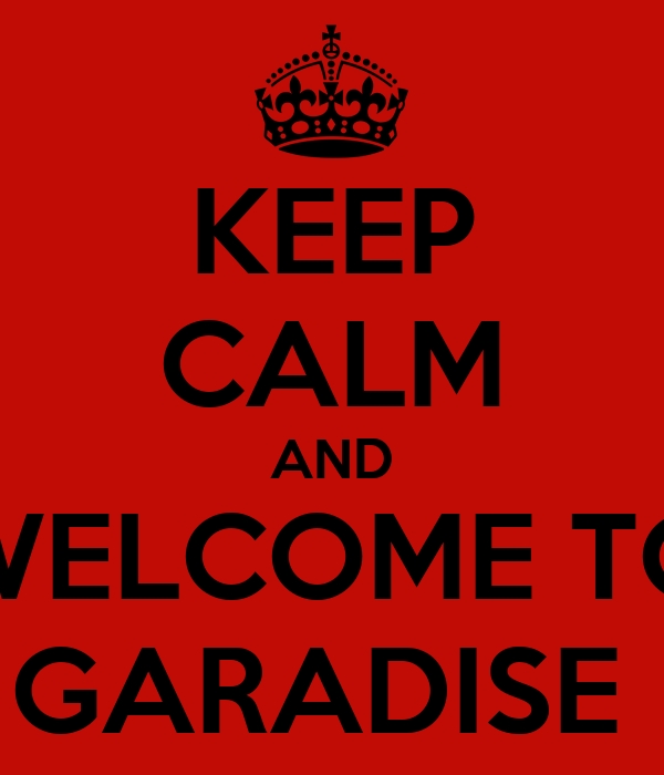 KEEP CALM AND WELCOME TO GARADISE
