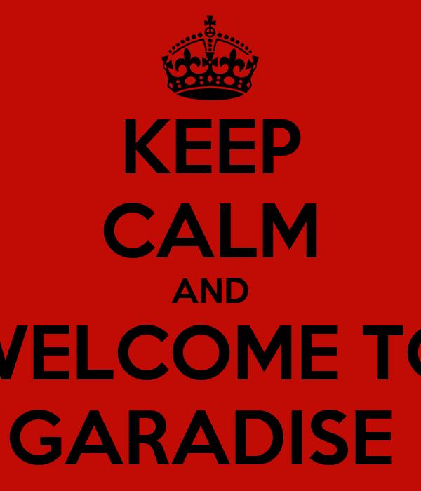 KEEP CALM AND WELCOME TO GARADISE
