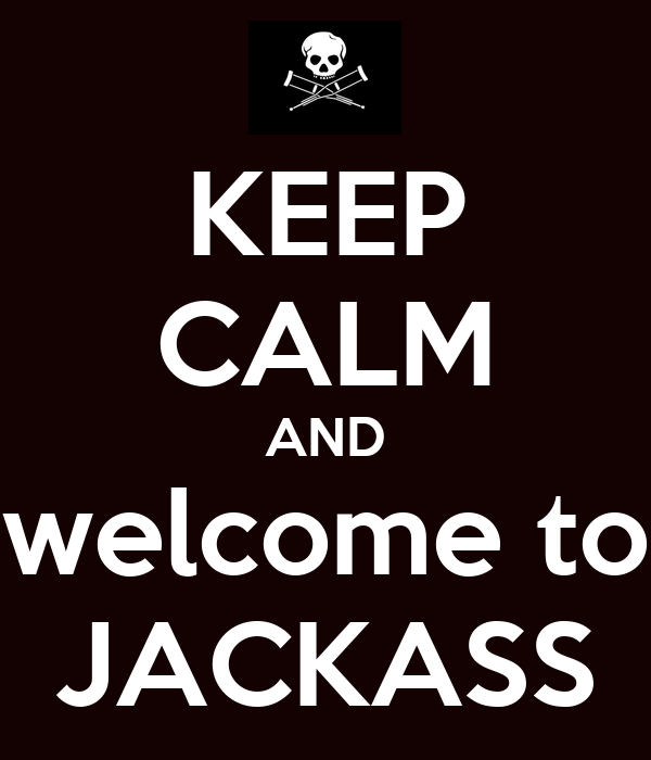 KEEP CALM AND welcome to JACKASS