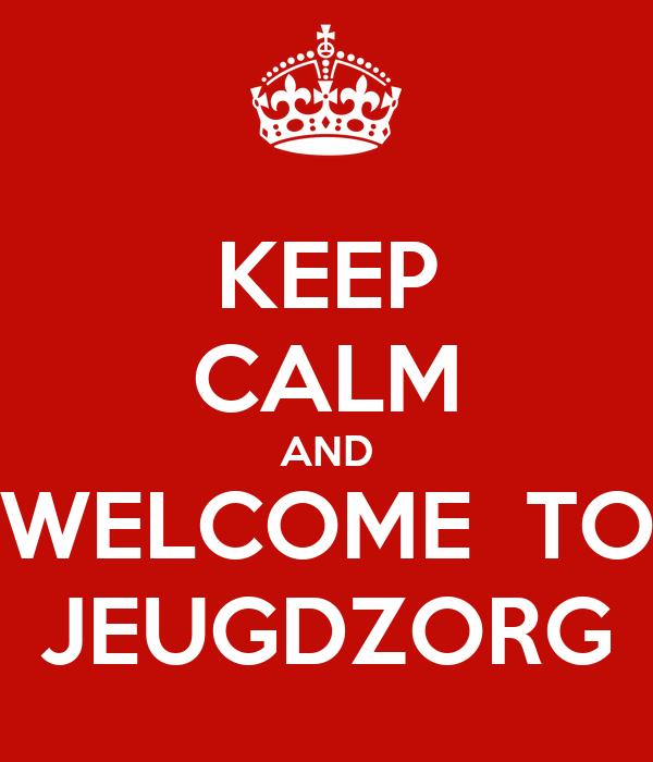 KEEP CALM AND WELCOME  TO JEUGDZORG