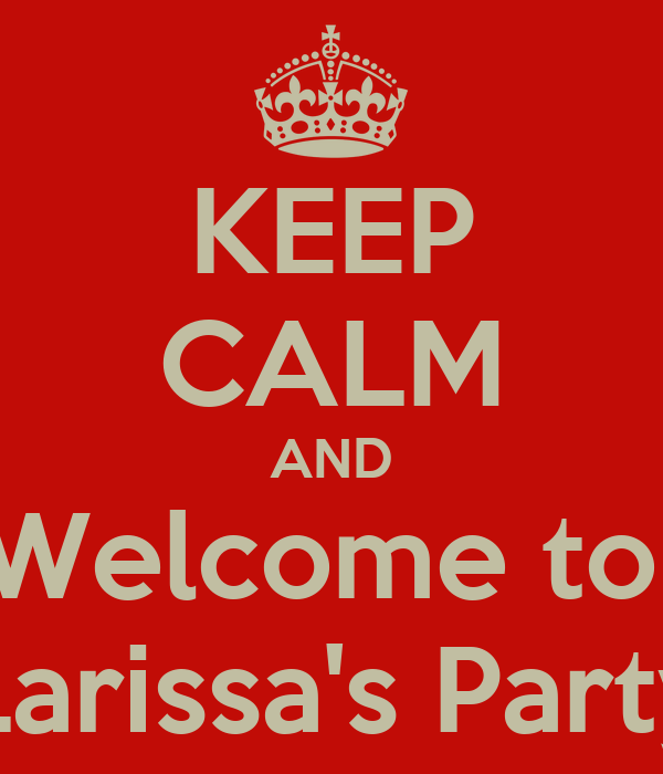 KEEP CALM AND Welcome to  Larissa's Party