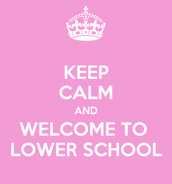 KEEP CALM AND WELCOME TO  LOWER SCHOOL