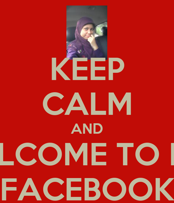 KEEP CALM AND WELCOME TO MY  FACEBOOK