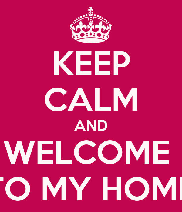 KEEP CALM AND WELCOME  TO MY HOME