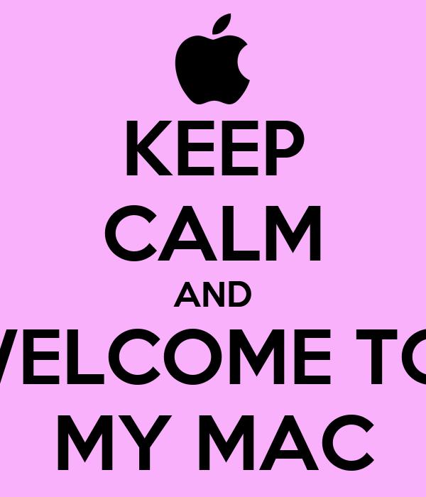 KEEP CALM AND WELCOME TO  MY MAC