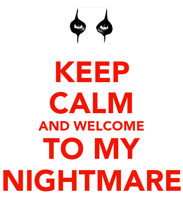 KEEP CALM AND WELCOME TO MY NIGHTMARE