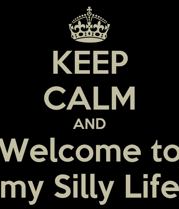 KEEP CALM AND Welcome to my Silly Life